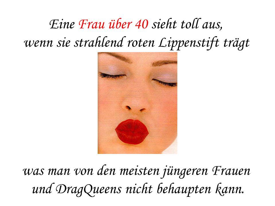 Eine Frau über 40 sieht toll aus, wenn sie strahlend roten Lippenstift trägt was man von den meisten jüngeren Frauen und DragQueens nicht behaupten ka