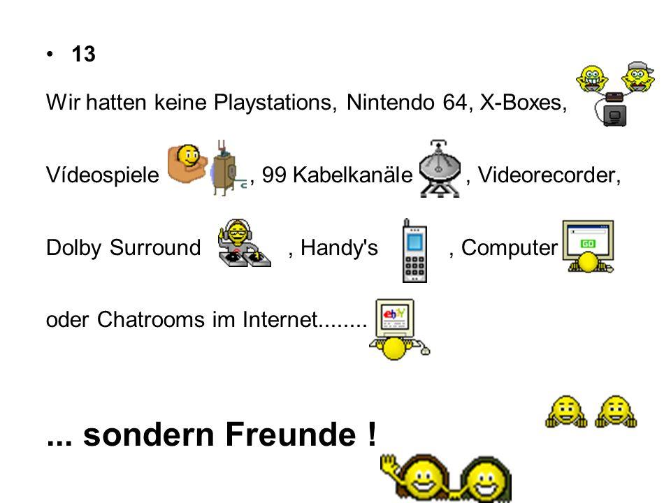 13 Wir hatten keine Playstations, Nintendo 64, X-Boxes, Vídeospiele, 99 Kabelkanäle, Videorecorder, Dolby Surround, Handy's, Computer oder Chatrooms i