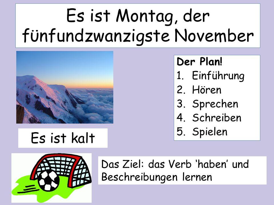 Es ist Montag, der fϋnfundzwanzigste November Es ist kalt Das Ziel: das Verb haben und Beschreibungen lernen Der Plan! 1.Einführung 2.Hören 3.Sprechen