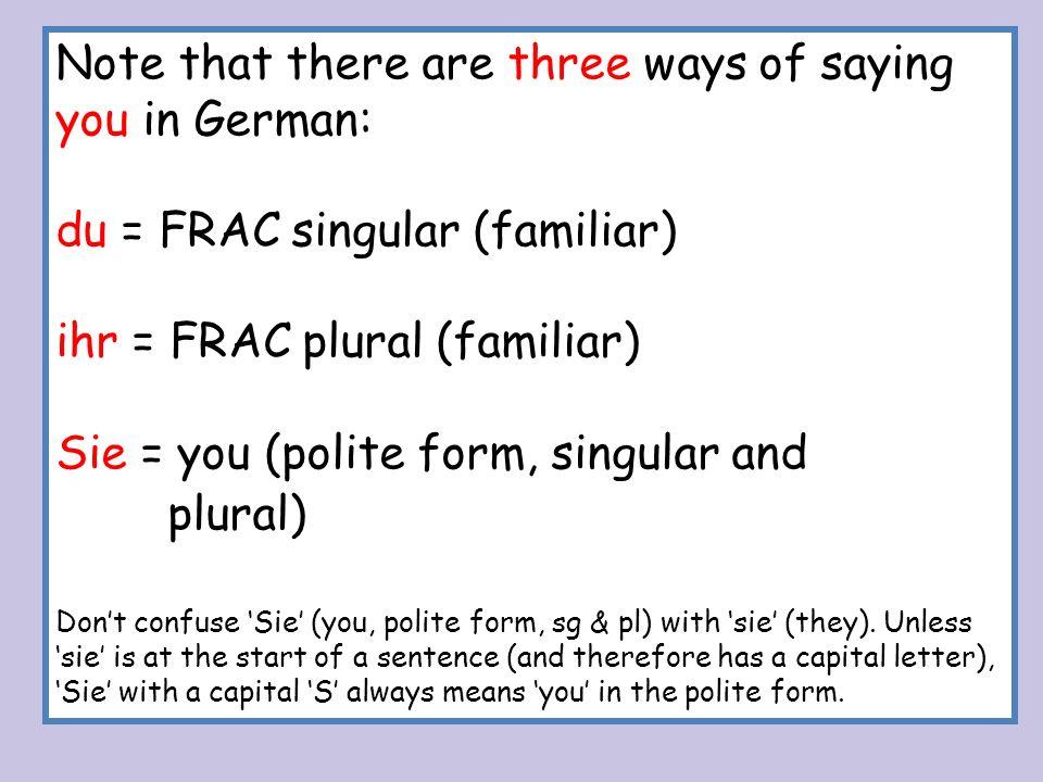 Note that there are three ways of saying you in German: du = FRAC singular (familiar) ihr = FRAC plural (familiar) Sie = you (polite form, singular an