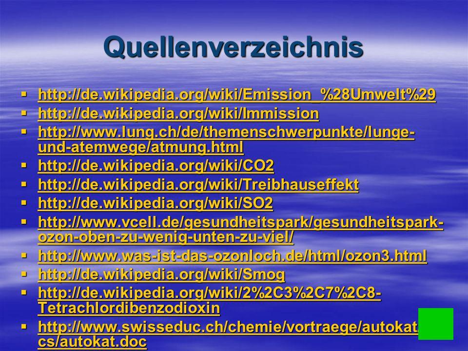 Quellenverzeichnis http://de.wikipedia.org/wiki/Emission_%28Umwelt%29 http://de.wikipedia.org/wiki/Emission_%28Umwelt%29 http://de.wikipedia.org/wiki/Emission_%28Umwelt%29 http://de.wikipedia.org/wiki/Immission http://de.wikipedia.org/wiki/Immission http://de.wikipedia.org/wiki/Immission http://www.lung.ch/de/themenschwerpunkte/lunge- und-atemwege/atmung.html http://www.lung.ch/de/themenschwerpunkte/lunge- und-atemwege/atmung.html http://www.lung.ch/de/themenschwerpunkte/lunge- und-atemwege/atmung.html http://www.lung.ch/de/themenschwerpunkte/lunge- und-atemwege/atmung.html http://de.wikipedia.org/wiki/CO2 http://de.wikipedia.org/wiki/CO2 http://de.wikipedia.org/wiki/CO2 http://de.wikipedia.org/wiki/Treibhauseffekt http://de.wikipedia.org/wiki/Treibhauseffekt http://de.wikipedia.org/wiki/Treibhauseffekt http://de.wikipedia.org/wiki/SO2 http://de.wikipedia.org/wiki/SO2 http://de.wikipedia.org/wiki/SO2 http://www.vcell.de/gesundheitspark/gesundheitspark- ozon-oben-zu-wenig-unten-zu-viel/ http://www.vcell.de/gesundheitspark/gesundheitspark- ozon-oben-zu-wenig-unten-zu-viel/ http://www.vcell.de/gesundheitspark/gesundheitspark- ozon-oben-zu-wenig-unten-zu-viel/ http://www.vcell.de/gesundheitspark/gesundheitspark- ozon-oben-zu-wenig-unten-zu-viel/ http://www.was-ist-das-ozonloch.de/html/ozon3.html http://www.was-ist-das-ozonloch.de/html/ozon3.html http://www.was-ist-das-ozonloch.de/html/ozon3.html http://de.wikipedia.org/wiki/Smog http://de.wikipedia.org/wiki/Smog http://de.wikipedia.org/wiki/Smog http://de.wikipedia.org/wiki/2%2C3%2C7%2C8- Tetrachlordibenzodioxin http://de.wikipedia.org/wiki/2%2C3%2C7%2C8- Tetrachlordibenzodioxin http://de.wikipedia.org/wiki/2%2C3%2C7%2C8- Tetrachlordibenzodioxin http://de.wikipedia.org/wiki/2%2C3%2C7%2C8- Tetrachlordibenzodioxin http://www.swisseduc.ch/chemie/vortraege/autokat/do cs/autokat.doc http://www.swisseduc.ch/chemie/vortraege/autokat/do cs/autokat.doc http://www.swisseduc.ch/chemie/vortraege/autokat/do cs/autokat.doc http://www