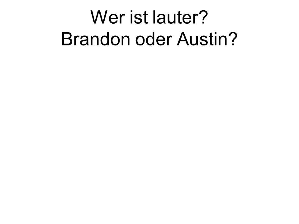 Wer ist lauter? Brandon oder Austin?