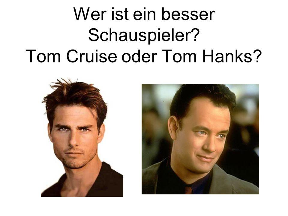 Wer ist ein besser Schauspieler? Tom Cruise oder Tom Hanks?