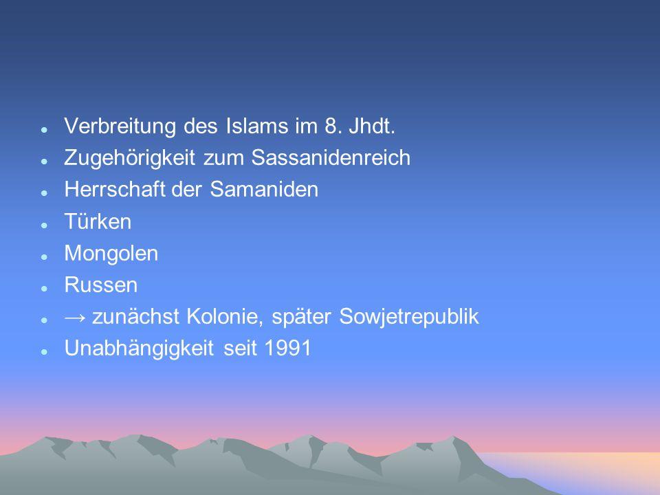 Verbreitung des Islams im 8. Jhdt. Zugehörigkeit zum Sassanidenreich Herrschaft der Samaniden Türken Mongolen Russen zunächst Kolonie, später Sowjetre