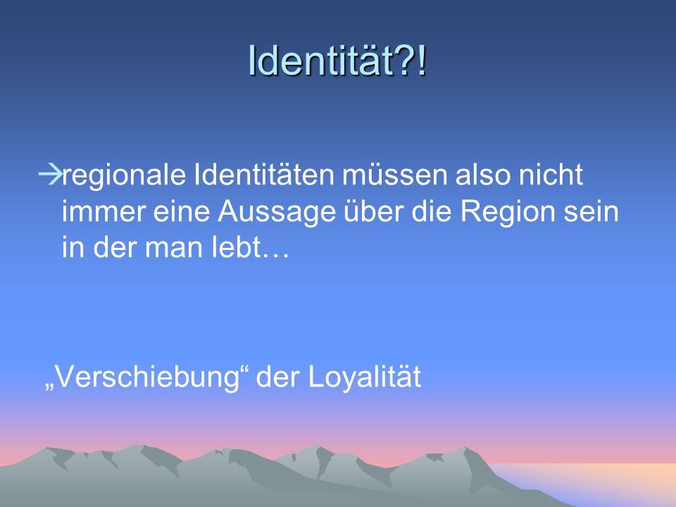 Identität?! regionale Identitäten müssen also nicht immer eine Aussage über die Region sein in der man lebt… Verschiebung der Loyalität