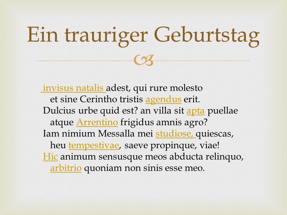 Ein trauriger Geburtstag invisus natalis adest, qui rure molesto invisus natalis et sine Cerintho tristis agendus erit.agendus Dulcius urbe quid est?
