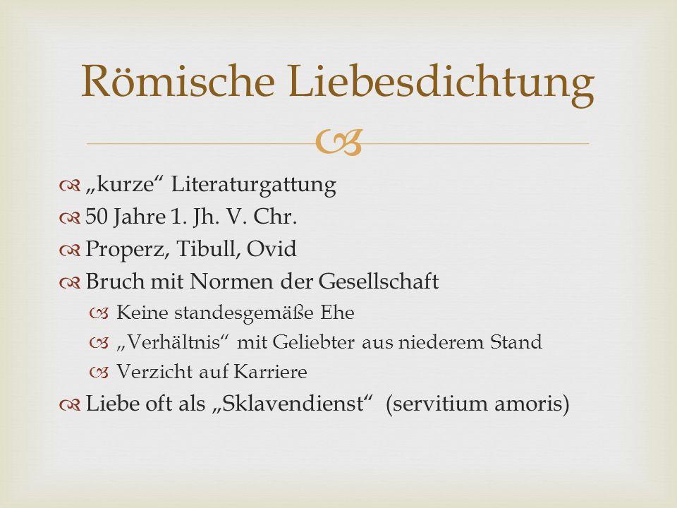 Römische Liebesdichtung kurze Literaturgattung 50 Jahre 1. Jh. V. Chr. Properz, Tibull, Ovid Bruch mit Normen der Gesellschaft Keine standesgemäße Ehe