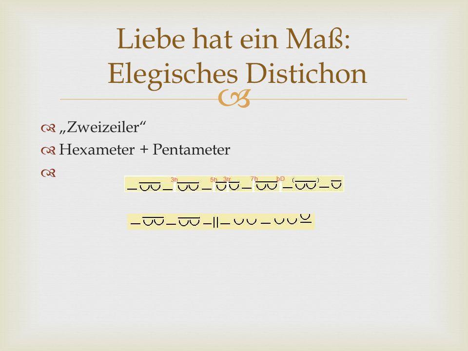 Zweizeiler Hexameter + Pentameter Liebe hat ein Maß: Elegisches Distichon