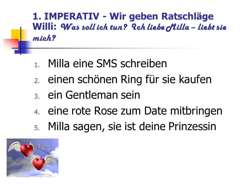 1. IMPERATIV - Wir geben Ratschläge Willi: Was soll ich tun? Ich liebe Milla – liebt sie mich? 1. Milla eine SMS schreiben 2. einen schönen Ring für s