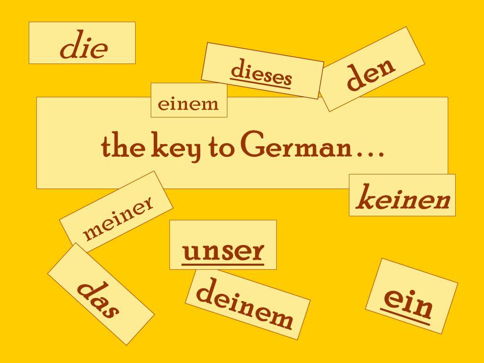 the key to German... meiner deinem unser den ein die das einem keinen dieses