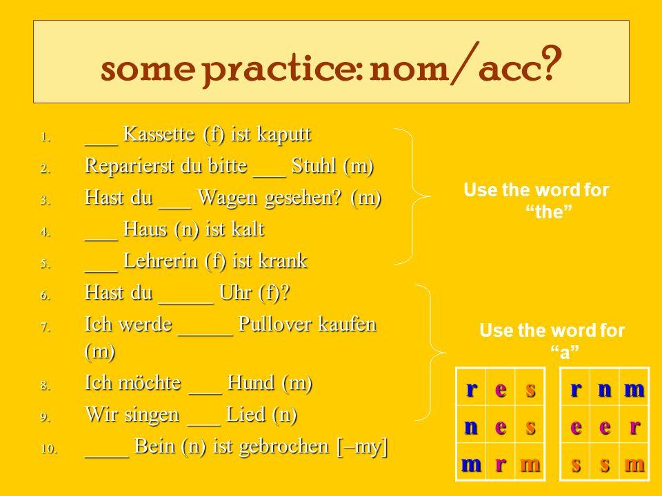 some practice: nom/acc? 1. ___ Kassette (f) ist kaputt 2. Reparierst du bitte ___ Stuhl (m) 3. Hast du ___ Wagen gesehen? (m) 4. ___ Haus (n) ist kalt
