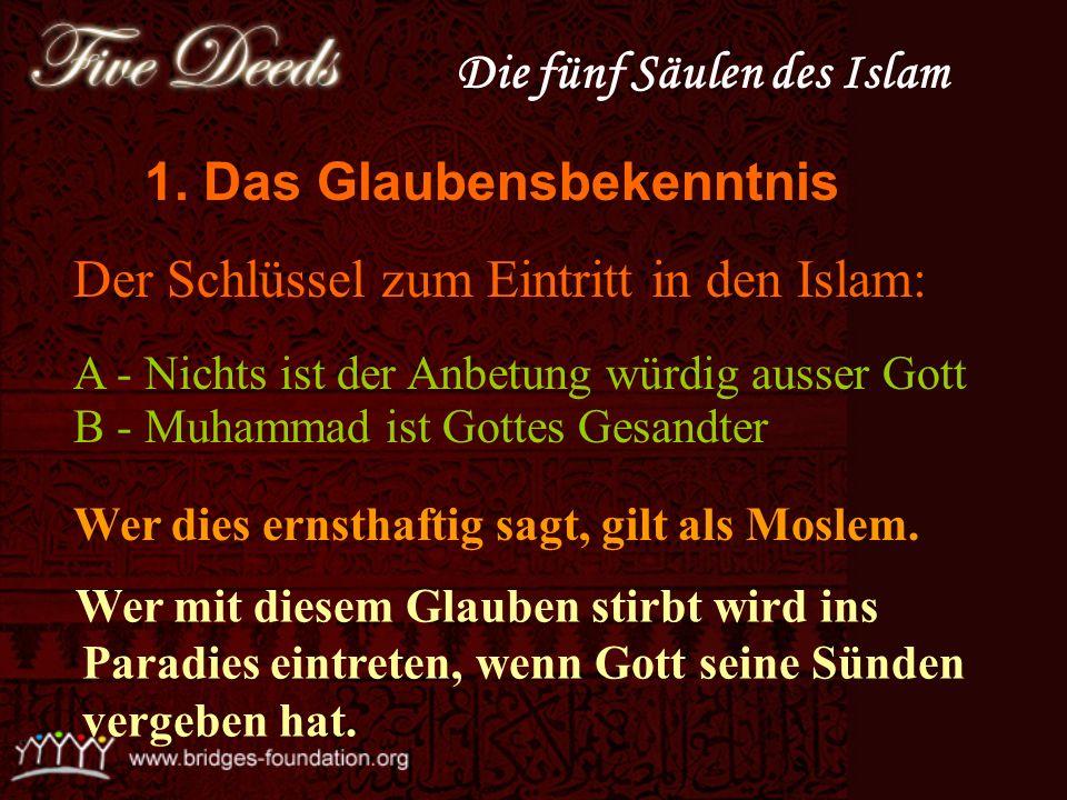 1- Das Glaubensbekenntnis A - Nichts ist der Anbetung w ü rdig außer Gott. B - Muhammad ist Gottes Gesandter. 2 - Verrichtung des Gebets (Salah). 3 -