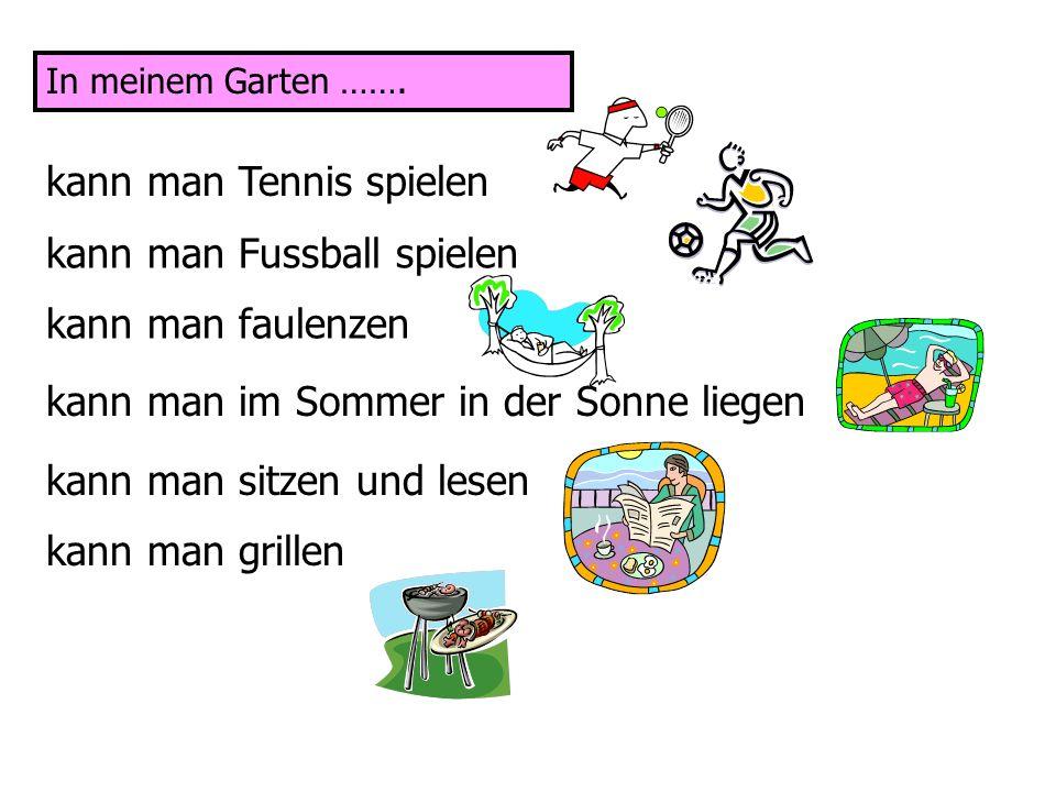 In meinem Garten ……. kann man Tennis spielen kann man Fussball spielen kann man faulenzen kann man im Sommer in der Sonne liegen kann man sitzen und l