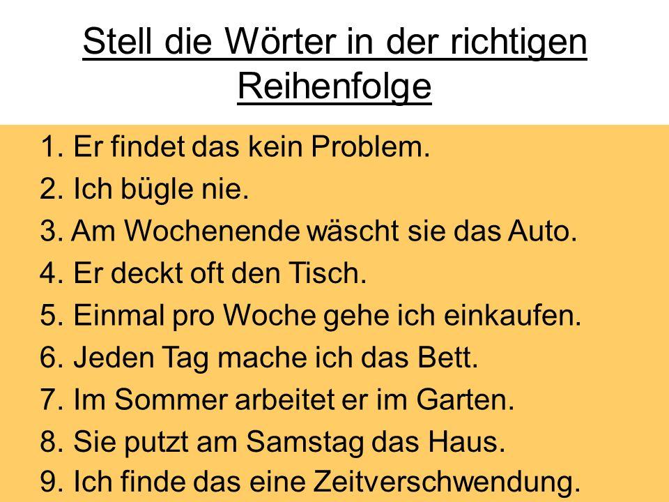 Stell die Wörter in der richtigen Reihenfolge 1.kein Problem / er / findet / das 2.nie / bügle / ich 3.das Auto / wäscht / sie / am Wochenende 4.deckt