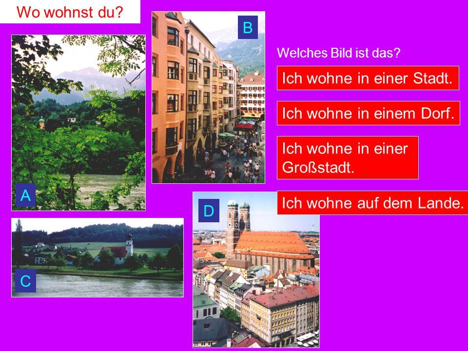Wo wohnst du? Welches Bild ist das? Ich wohne in einer Stadt. Ich wohne in einem Dorf. Ich wohne in einer Großstadt. Ich wohne auf dem Lande. A B C D