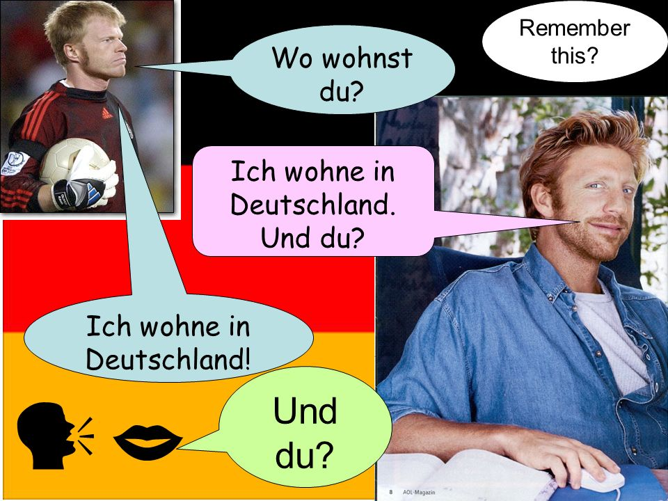 Wo wohnst du? Ich wohne in Deutschland. Und du? Ich wohne in Deutschland! Und du? Remember this?