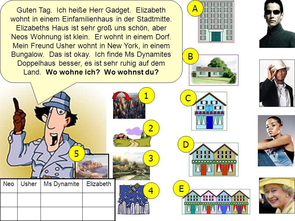 Guten Tag. Ich heiße Herr Gadget. Elizabeth wohnt in einem Einfamilienhaus in der Stadtmitte. Elizabeths Haus ist sehr groß uns schön, aber Neos Wohnu