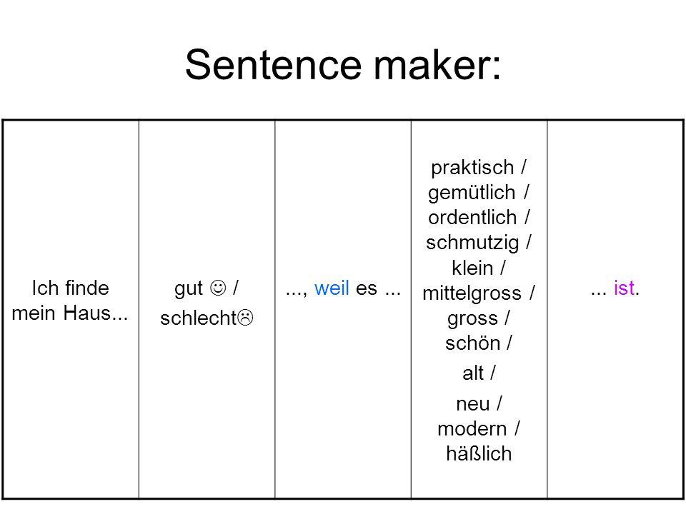 Sentence maker: Ich finde mein Haus... gut / schlecht..., weil es... praktisch / gemütlich / ordentlich / schmutzig / klein / mittelgross / gross / sc