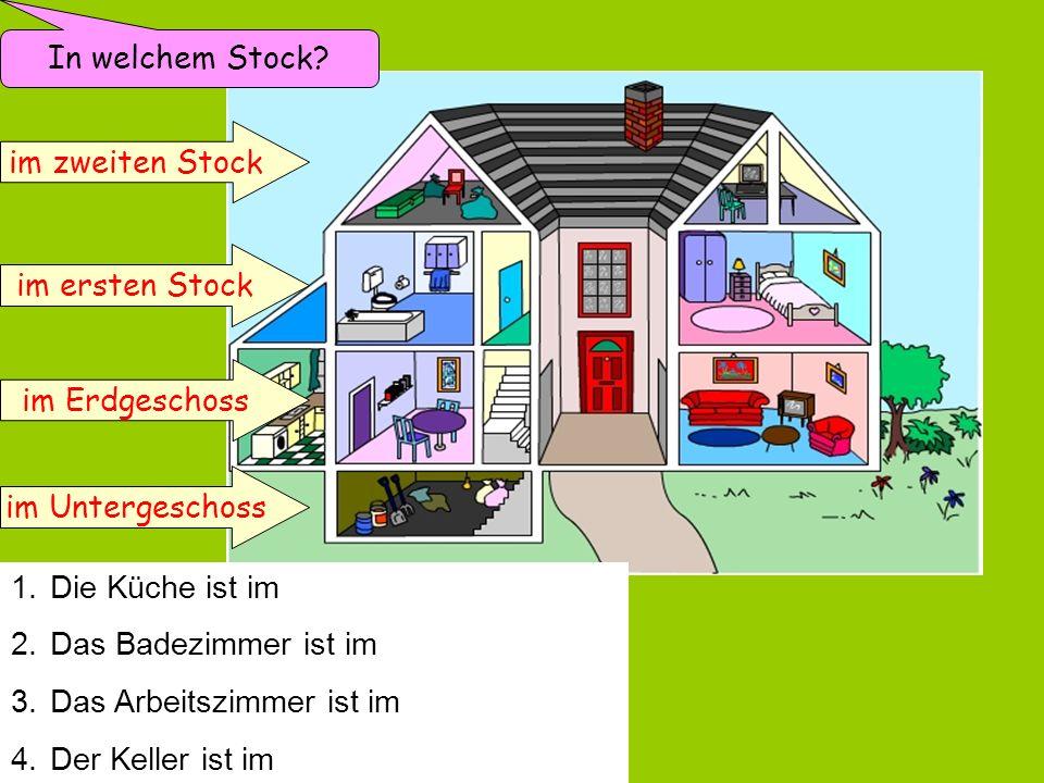 im zweiten Stock im ersten Stock im Erdgeschoss im Untergeschoss In welchem Stock? 1.Die Küche ist im Erdgeschoss. 2.Das Badezimmer ist im ersten Stoc