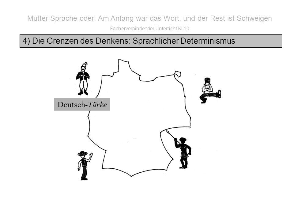 Mutter Sprache oder: Am Anfang war das Wort, und der Rest ist Schweigen Fächerverbindender Unterricht Kl.10 4) Die Grenzen des Denkens: Sprachlicher Determinismus Deutsch-Türke