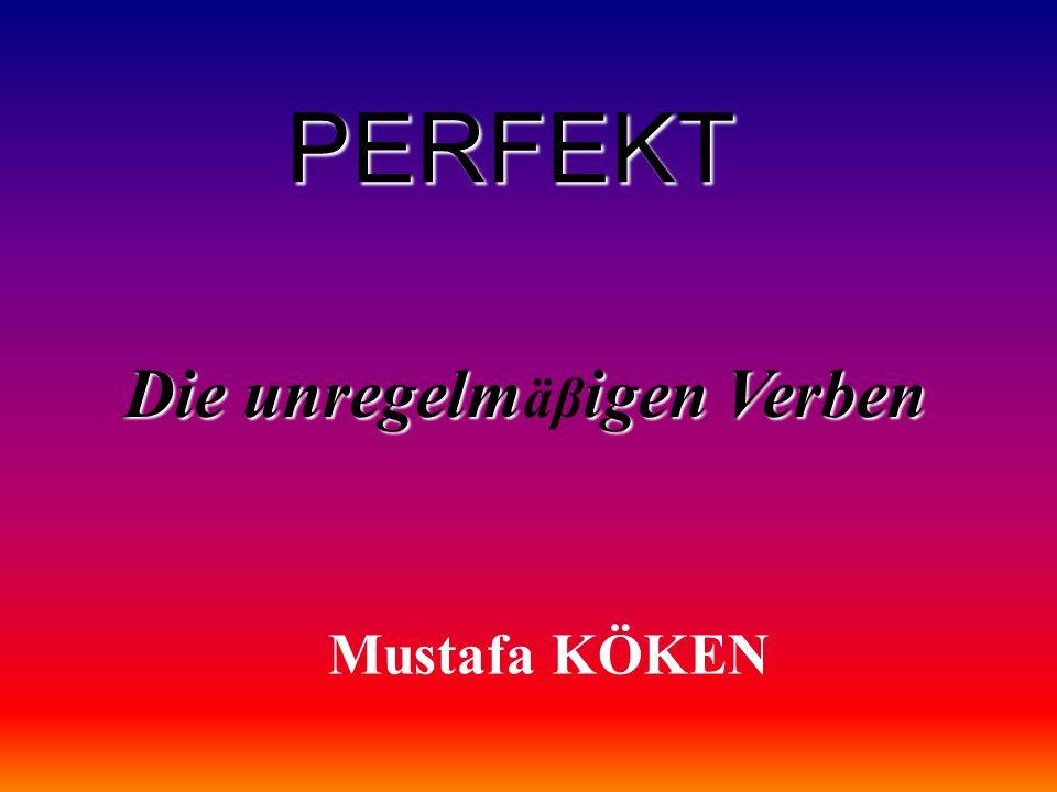 PERFEKT Die unregelmigen Verben Die unregelm äβ igen Verben Mustafa KÖKEN