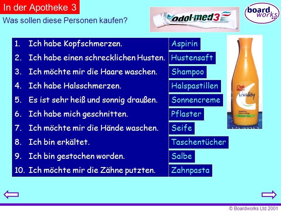 © Boardworks Ltd 2001 Aspirin Pflaster Taschentücher Hustensaft Shampoo Seife Salbe Halspastillen Sonnencreme 1.Ich habe Kopfschmerzen. 2.Ich habe ein