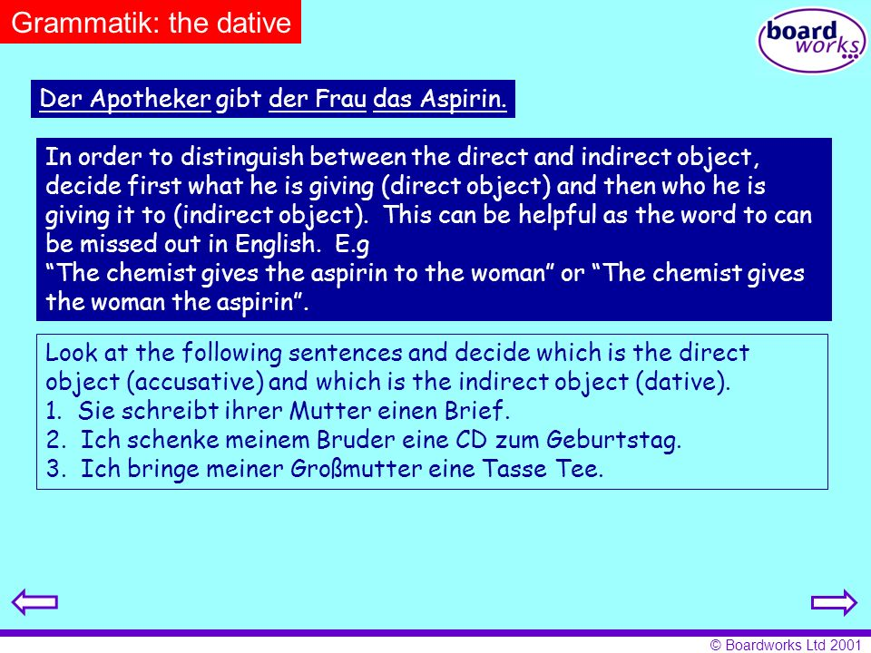 © Boardworks Ltd 2001 In order to distinguish between the direct and indirect object, decide first what he is giving (direct object) and then who he i