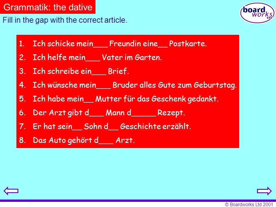© Boardworks Ltd 2001 Fill in the gap with the correct article. 1.Ich schicke mein___ Freundin eine__ Postkarte. 2.Ich helfe mein___ Vater im Garten.