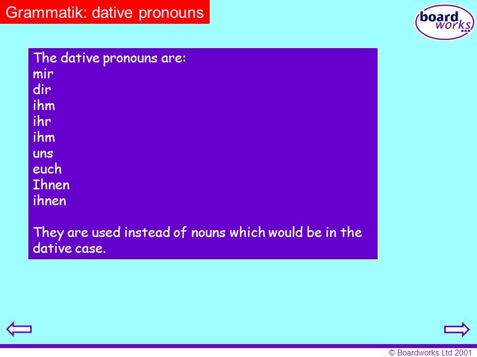 © Boardworks Ltd 2001 Grammatik: dative pronouns The dative pronouns are: mir dir ihm ihr ihm uns euch Ihnen ihnen They are used instead of nouns whic