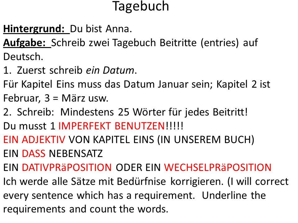 Hintergrund: Du bist Anna. Aufgabe: Schreib zwei Tagebuch Beitritte (entries) auf Deutsch. 1. Zuerst schreib ein Datum. Für Kapitel Eins muss das Datu