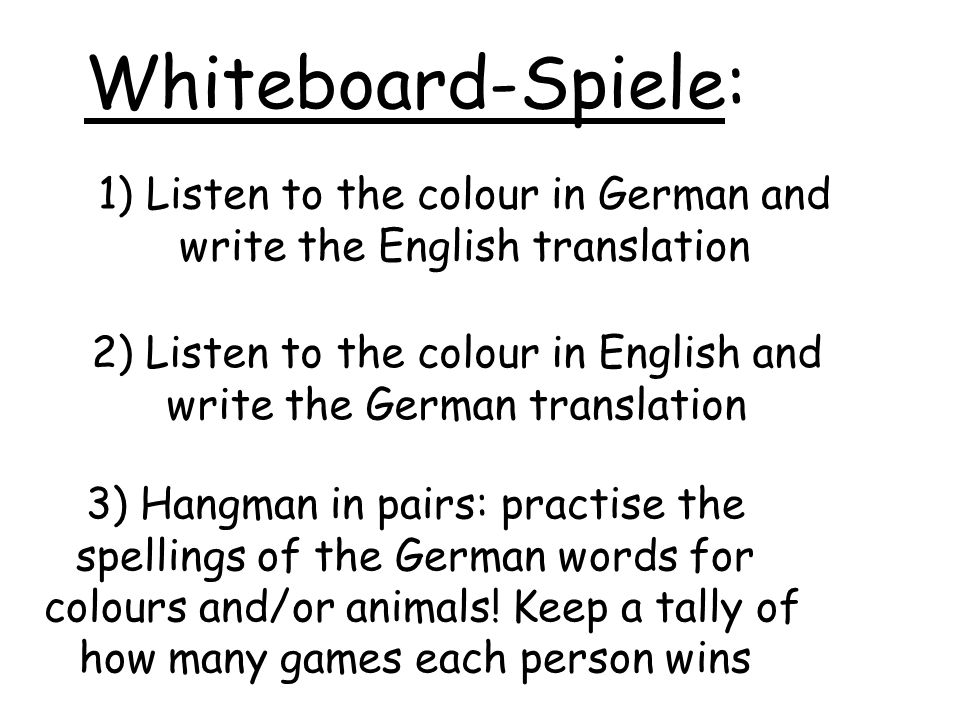 Whiteboard-Spiele: 1) Listen to the colour in German and write the English translation 2) Listen to the colour in English and write the German translation 3) Hangman in pairs: practise the spellings of the German words for colours and/or animals.