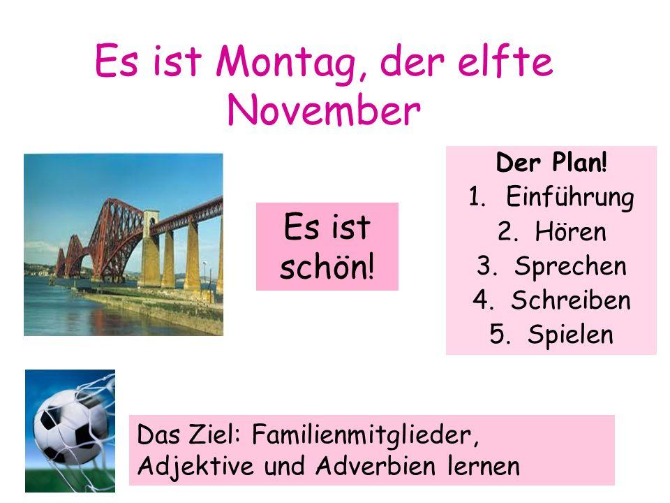 Es ist Montag, der elfte November Der Plan! 1.Einführung 2.Hören 3.Sprechen 4.Schreiben 5.Spielen Es ist schön! Das Ziel: Familienmitglieder, Adjektiv