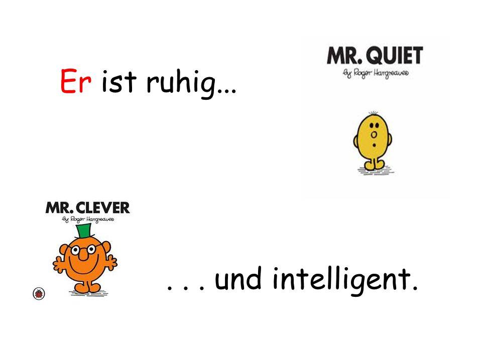 Er ist ruhig...... und intelligent.