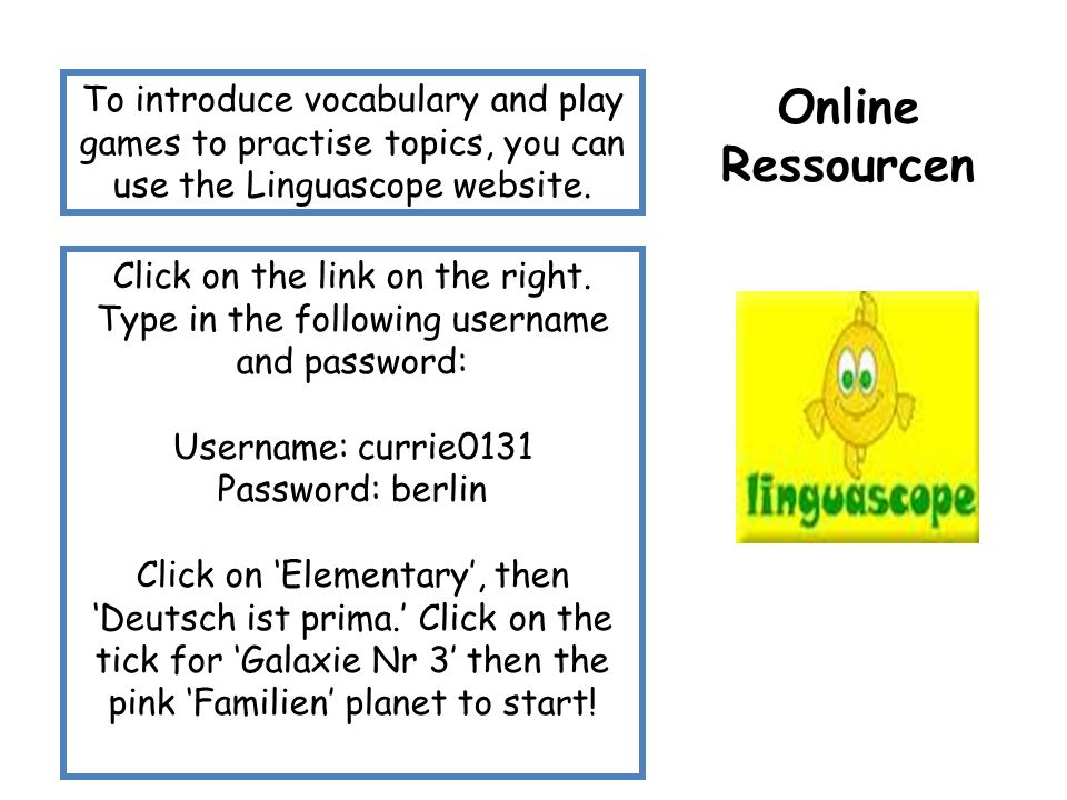 Online Ressourcen To introduce vocabulary and play games to practise topics, you can use the Linguascope website. Click on the link on the right. Type