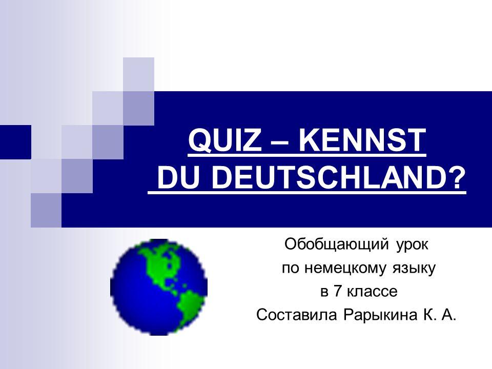QUIZ – KENNST DU DEUTSCHLAND? Обобщающий урок по немецкому языку в 7 классе Составила Рарыкина К. А.