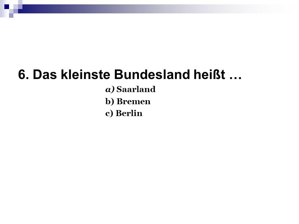 6. Das kleinste Bundesland heißt … а) Saarland b) Bremen c) Berlin
