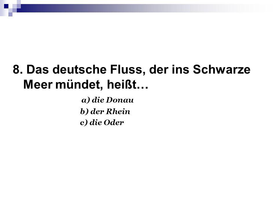8. Das deutsche Fluss, der ins Schwarze Meer mündet, heißt… a) die Donau b) der Rhein c) die Oder