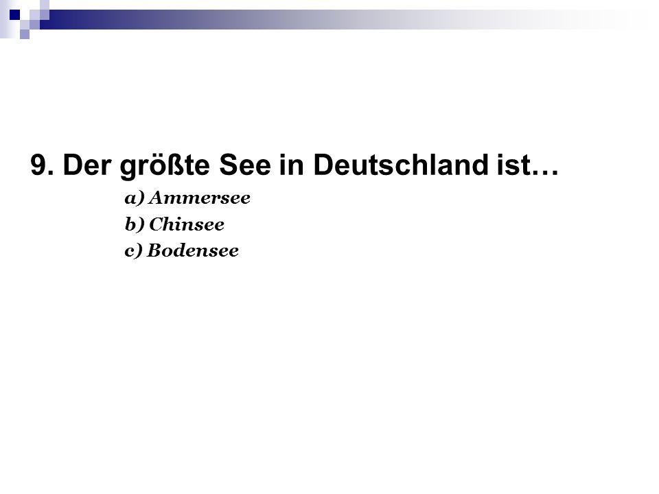 9. Der größte See in Deutschland ist… а) Ammersee b) Chinsee c) Bodensee