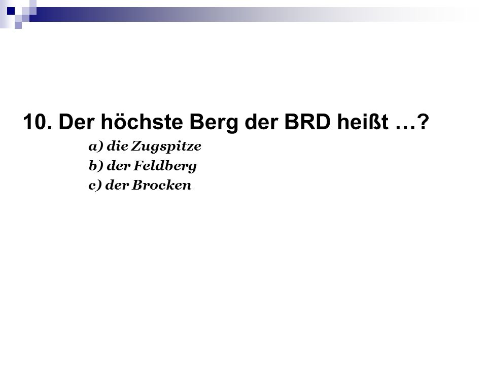 10. Der höchste Berg der BRD heißt …? a) die Zugspitze b) der Feldberg c) der Brocken