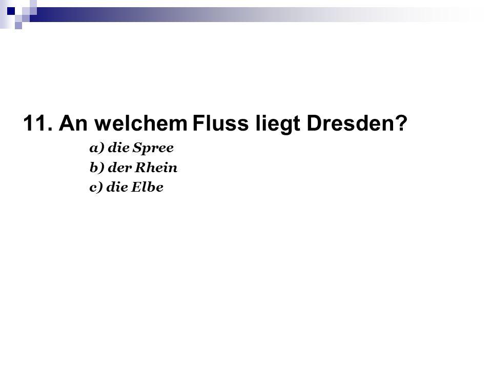 11. An welchem Fluss liegt Dresden? a) die Spree b) der Rhein c) die Elbe