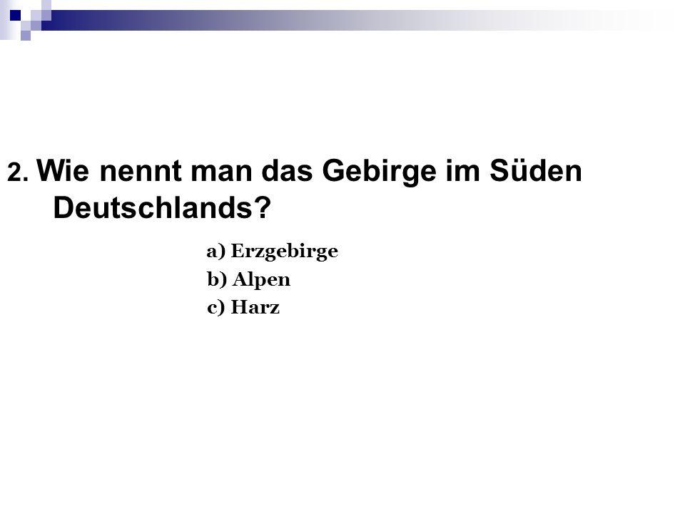 2. Wie nennt man das Gebirge im Süden Deutschlands? а) Erzgebirge b) Alpen c) Harz