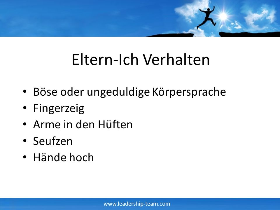 www.leadership-team.com Eltern-Ich Verhalten Böse oder ungeduldige Körpersprache Fingerzeig Arme in den Hüften Seufzen Hände hoch