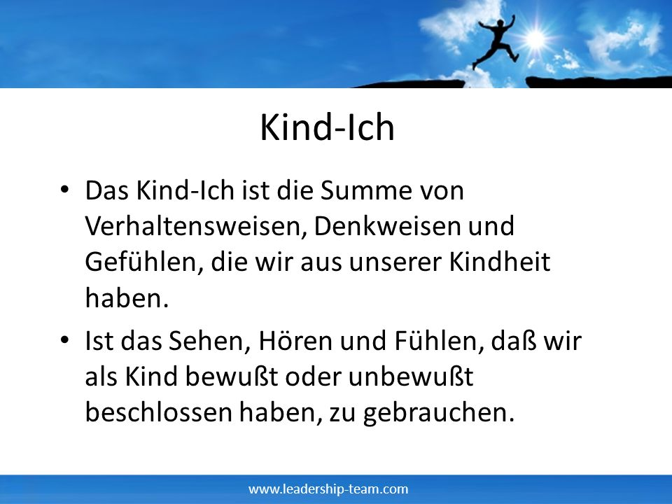 www.leadership-team.com Kind-Ich Das Kind-Ich ist die Summe von Verhaltensweisen, Denkweisen und Gefühlen, die wir aus unserer Kindheit haben.