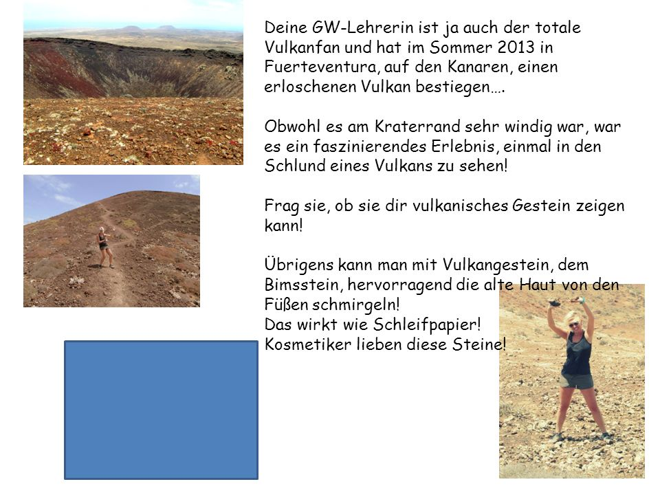 Deine GW-Lehrerin ist ja auch der totale Vulkanfan und hat im Sommer 2013 in Fuerteventura, auf den Kanaren, einen erloschenen Vulkan bestiegen…. Obwo