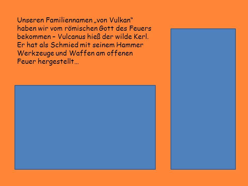 Unseren Familiennamen von Vulkan haben wir vom römischen Gott des Feuers bekommen – Vulcanus hieß der wilde Kerl. Er hat als Schmied mit seinem Hammer