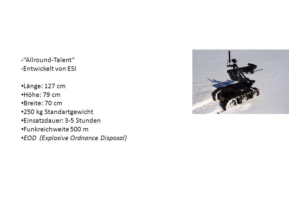 -Allround-Talent -Entwickelt von ESI Länge: 127 cm Höhe: 79 cm Breite: 70 cm 250 kg Standartgewicht Einsatzdauer: 3-5 Stunden Funkreichweite 500 m EOD (Explosive Ordnance Disposal)