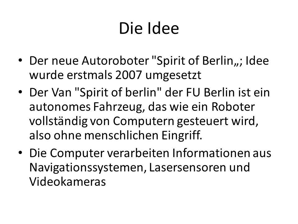 Die Idee Der neue Autoroboter Spirit of Berlin; Idee wurde erstmals 2007 umgesetzt Der Van Spirit of berlin der FU Berlin ist ein autonomes Fahrzeug, das wie ein Roboter vollständig von Computern gesteuert wird, also ohne menschlichen Eingriff.