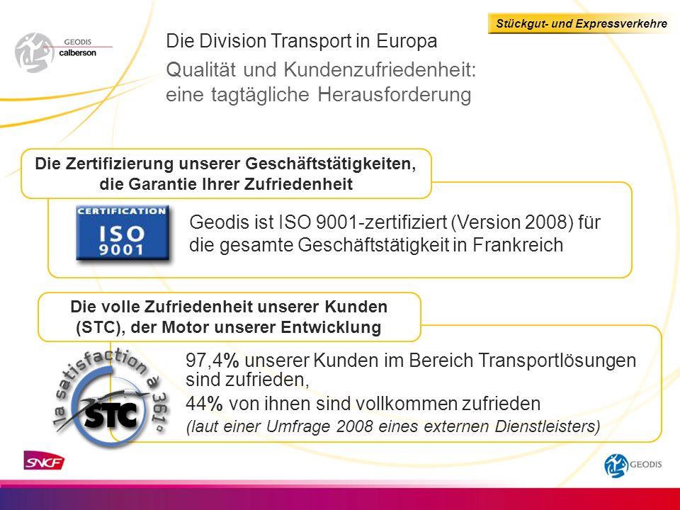 Stückgut- und Expressverkehre Die Zertifizierung unserer Geschäftstätigkeiten, die Garantie Ihrer Zufriedenheit Die Division Transport in Europa Qualität und Kundenzufriedenheit: eine tagtägliche Herausforderung Geodis ist ISO 9001-zertifiziert (Version 2008) für die gesamte Geschäftstätigkeit in Frankreich Die volle Zufriedenheit unserer Kunden (STC), der Motor unserer Entwicklung 97,4% unserer Kunden im Bereich Transportlösungen sind zufrieden, 44% von ihnen sind vollkommen zufrieden (laut einer Umfrage 2008 eines externen Dienstleisters)