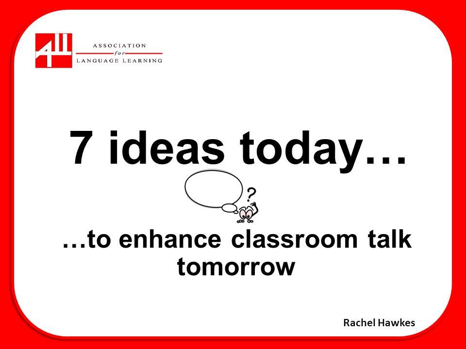 7 ideas today… …to enhance classroom talk tomorrow Rachel Hawkes