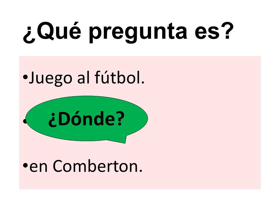 ¿Qué pregunta es? Juego al fútbol. ? en Comberton. ¿Dónde?